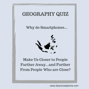From Dear Smartphone: Smartphones Makes Us Closer to People Farther Away and Further from People Who Are Close?